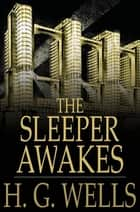 The Sleeper Awakes ebook by H. G. Wells