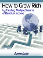 How to Grow Rich by Creating Multiple Streams of Residual Income ebook by Praveen Kumar