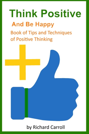 Think Positive and Be Happy: Book of Tips and Techniques of Positive Thinking ebook by Richard Carroll