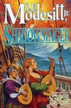 Shadowsinger - The Final Novel of The Spellsong Cycle ebook by L. E. Modesitt Jr.