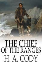The Chief of the Ranges - A Tale of the Yukon ebook by H. A. Cody