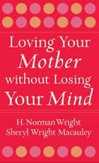 Loving Your Mother without Losing Your Mind ebook by H. Norman Wright, Sheryl Macauley