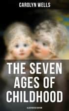 The Seven Ages of Childhood (Illustrated Edition) - Children's Book Classic ebook by Jessie Wilcox Smith, Carolyn Wells