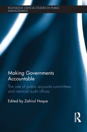 Making Governments Accountable - The Role of Public Accounts Committees and National Audit Offices ebook by Zahirul Hoque