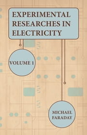 Experimental Researches In Electricity - Volume 1 ebook by Michael Faraday