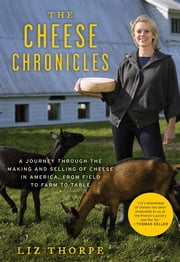 The Cheese Chronicles - A Journey Through the Making and Selling of Cheese in America, From Field to Farm to Table ebook by Liz Thorpe
