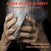 ABUSE OF THE ELDERLY - and THE POLITICAL CONNECTION ebook by PETER BOWDEN