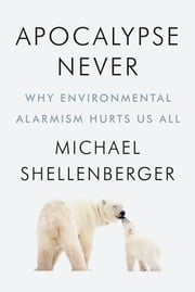 Apocalypse Never - Why Environmental Alarmism Hurts Us All ebook by Michael Shellenberger