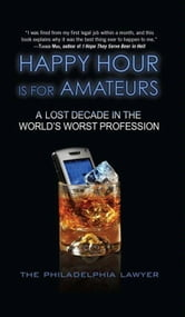 Happy Hour Is for Amateurs ebook by Philadelphia Lawyer