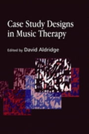 Case Study Designs in Music Therapy ebook by David Aldridge,Cochavit Elefant,Denise Grocke,Gudrun Aldridge,Hanne Mette Ridder Ochsner