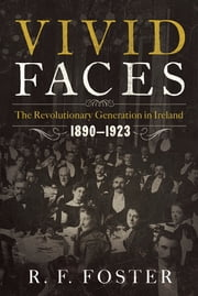 Vivid Faces: The Revolutionary Generation in Ireland, 1890-1923 - The Revolutionary Generation in Ireland, 1890–1923 ebook by R. F. Foster