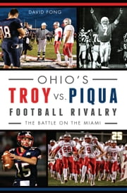 Ohio's Troy vs. Piqua Football Rivalry - The Battle on the Miami ebook by David Fong