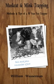 Muskrat and Mink Trapping: Methods and Tips of a Fifty-Year Fur Trapper ebook by William Wasserman
