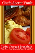 Turbo Charged Breakfast: This Is Not Your Grandfathers Breakfast ebook by Chefs Secret Vault