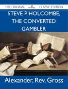 Steve P. Holcombe, the Converted Gambler - The Original Classic Edition ebook by Gross Alexander