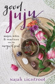 Good Juju - Mojos, Rites & Practices for the Magical Soul ebook by Najah Lightfoot