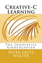 Creative-C Learning: The Innovative Kindergarten ebook by Peter Fritz Walter