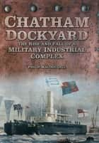 Chatham Dockyard - The Rise and Fall of a Military Industrial Complex eBook by Philip MacDougall