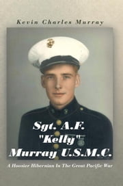 "Sgt. A.F. ""Kelly"" Murray U.S.M.C. - A Hoosier Hibernian in the Great Pacific War ebook by Kevin Charles Murray"