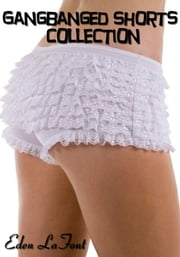 Gangbanged Shorts Collection ebook by Eden LaFont