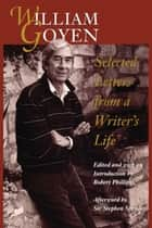 William Goyen - Selected Letters from a Writer's Life ebook by William Goyen, Robert  Phillips, Sir Stephen  Spender