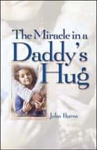 Miracle in a Daddy's Hug GIFT ebook by John Burns