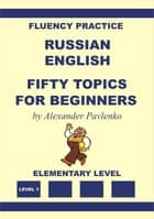 Russian-English Fifty Topics for Beginners ebook by Alexander Pavlenko