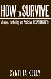 How to Survive Abusive, Controlling and Addictive Relationships ebook by Cynthia Kelly