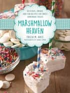 Marshmallow Heaven - Delicious, Unique, and Fun Recipes for Sweet Homemade Treats ebook by Tricia Arce, Joanie Simon