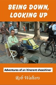 Being Down, Looking Up: The Adventures of an Itinerant Shoeshiner ebook by Rob Walters