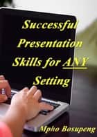 Successful Presentation Skills for ANY Setting ebook by Mpho Bosupeng