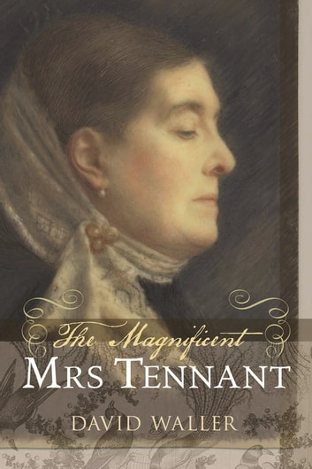 The Magnificent Mrs Tennant - The Adventurous Life of Gertrude Tennant, Victorian Grande Dame ebook by David Waller