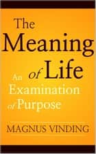 The Meaning of Life: An Examination of Purpose ebook by Magnus Vinding