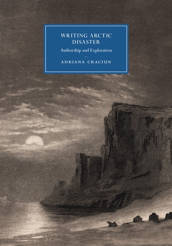 Writing Arctic Disaster - Authorship and Exploration ebook by Adriana Craciun
