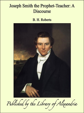 Joseph Smith the Prophet-Teacher: A Discourse ebook by B. H. Roberts