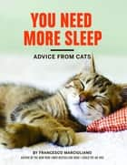 You Need More Sleep - Advice from Cats ebook by Francesco Marciuliano