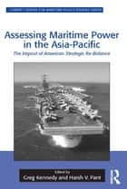 Assessing Maritime Power in the Asia-Pacific ebook by Greg Kennedy,Harsh V. Pant