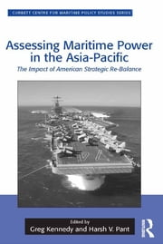 Assessing Maritime Power in the Asia-Pacific - The Impact of American Strategic Re-Balance ebook by Greg Kennedy,Harsh V. Pant