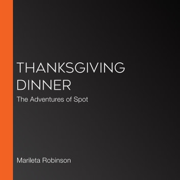 Thanksgiving Dinner - The Adventures of Spot audiobook by Marileta Robinson