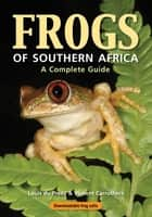 Frogs of Southern Africa – A Complete Guide ebook by Louis du Preez
