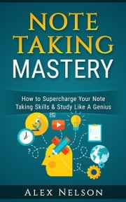 Note Taking Mastery - How to Supercharge Your Note Taking Skills & Study Like A Genius ebook by Alex Nelson