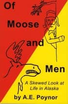 Of Moose and Men: A Skewed Look at Life in Alaska ebook by A. E. Poynor