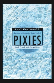 Fool the World - The Oral History of a Band Called Pixies ebook by Josh Frank,Caryn Ganz,Chas Banks
