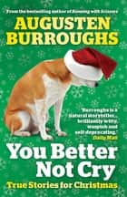 You Better Not Cry - True Stories for Christmas ebook by Augusten Burroughs