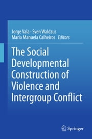The Social Developmental Construction of Violence and Intergroup Conflict ebook by Jorge Vala, Sven Waldzus, Maria Manuela Calheiros