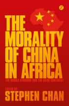 The Morality of China in Africa ebook by Stephen Chan