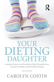 Your Dieting Daughter - Antidotes Parents can Provide for Body Dissatisfaction, Excessive Dieting, and Disordered Eating ebook by Carolyn Costin
