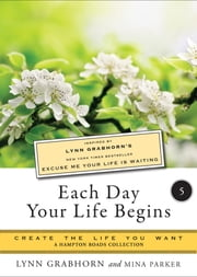 Each Day Your Life Begins, Part Five - Create the Life You Want, A Hampton Roads Collection ebook by Grabhorn, Lynn,Parker, Mina
