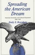 Spreading the American Dream - American Economic and Cultural Expansion, 1890-1945 ebook by Emily Rosenberg