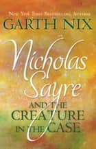 Nicholas Sayre and the Creature in the Case ebook by Garth Nix